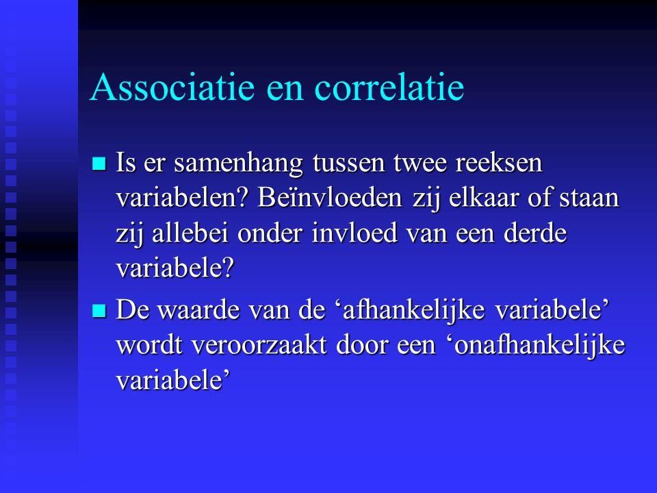 Associatie en correlatie Is er samenhang tussen twee reeksen variabelen? Beïnvloeden zij elkaar of staan zij allebei onder invloed van een derde varia