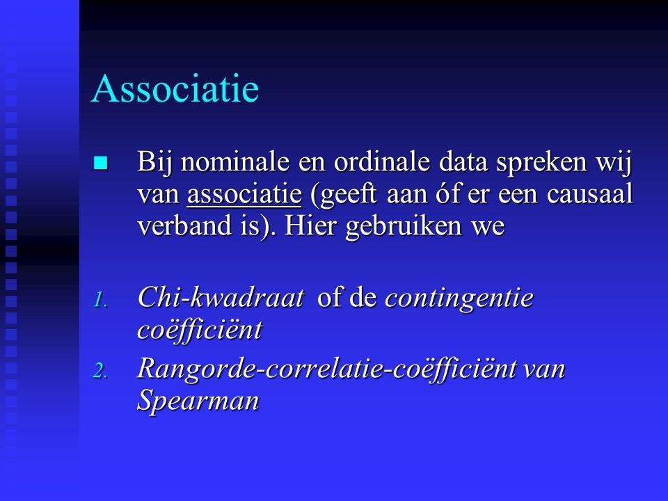 Associatie Bij nominale en ordinale data spreken wij van associatie (geeft aan óf er een causaal verband is). Hier gebruiken we Bij nominale en ordina