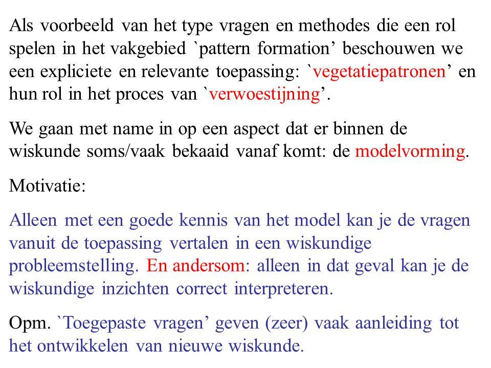 Als voorbeeld van het type vragen en methodes die een rol spelen in het vakgebied `pattern formation' beschouwen we een expliciete en relevante toepassing: `vegetatiepatronen' en hun rol in het proces van `verwoestijning'.