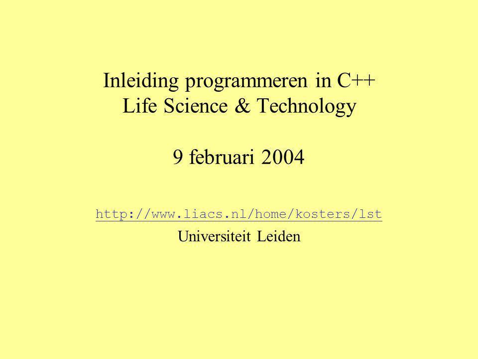 Inleiding programmeren in C++ Life Science & Technology 9 februari 2004 http://www.liacs.nl/home/kosters/lst Universiteit Leiden