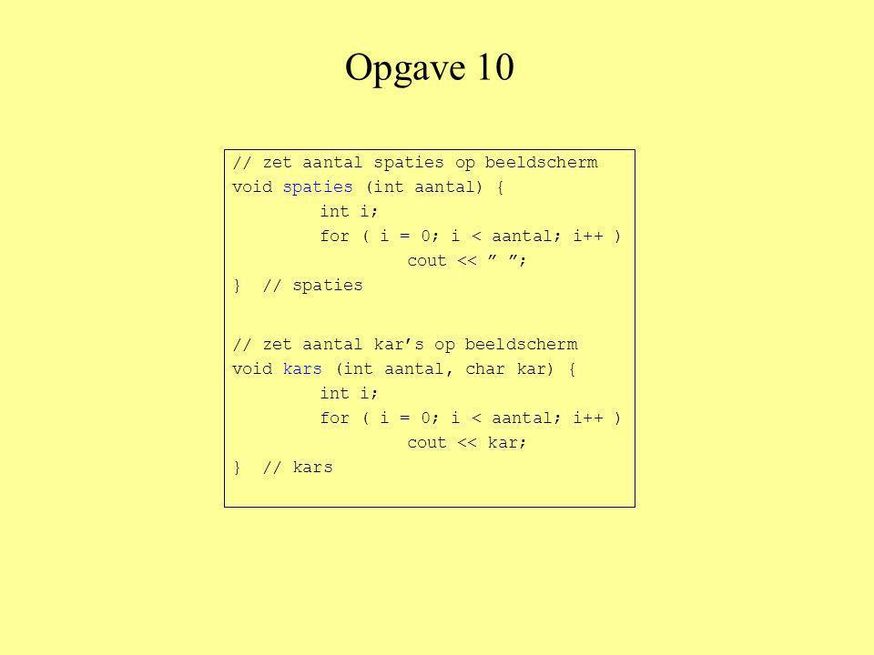 Opgave 10 // zet aantal spaties op beeldscherm void spaties (int aantal) { int i; for ( i = 0; i < aantal; i++ ) cout << ; } // spaties // zet aantal kar's op beeldscherm void kars (int aantal, char kar) { int i; for ( i = 0; i < aantal; i++ ) cout << kar; } // kars