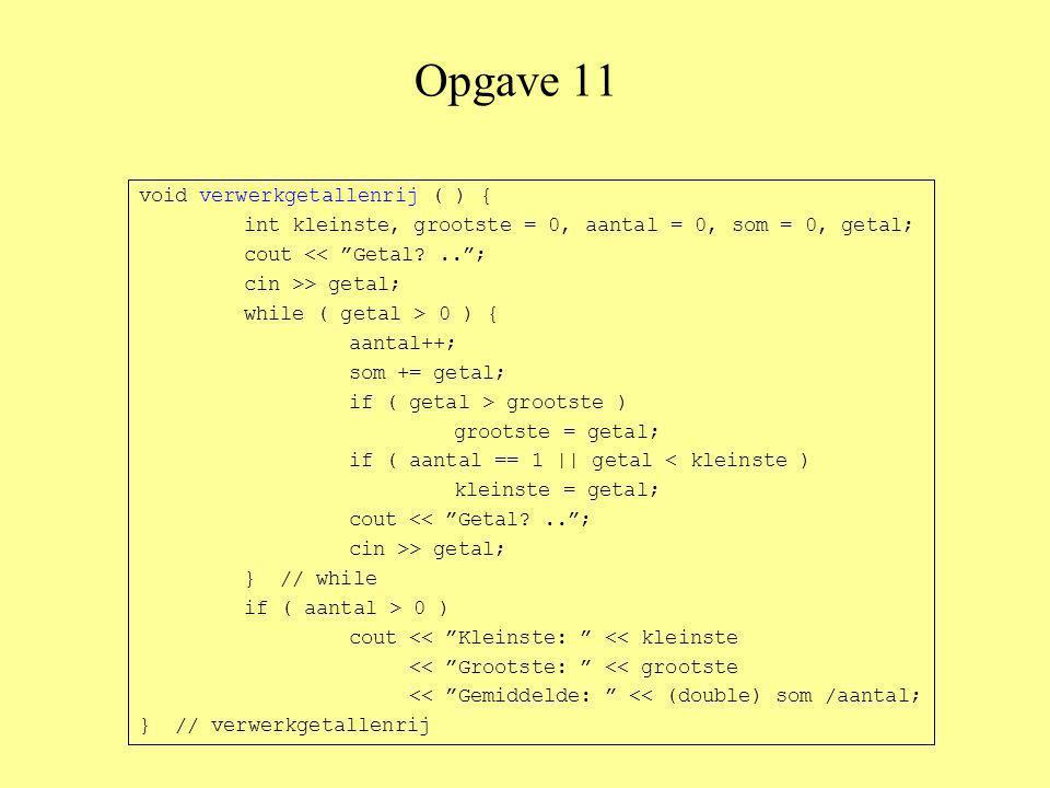Opgave 11 void verwerkgetallenrij ( ) { int kleinste, grootste = 0, aantal = 0, som = 0, getal; cout << Getal?.. ; cin >> getal; while ( getal > 0 ) { aantal++; som += getal; if ( getal > grootste ) grootste = getal; if ( aantal == 1 || getal < kleinste ) kleinste = getal; cout << Getal?.. ; cin >> getal; } // while if ( aantal > 0 ) cout << Kleinste: << kleinste << Grootste: << grootste << Gemiddelde: << (double) som /aantal; } // verwerkgetallenrij