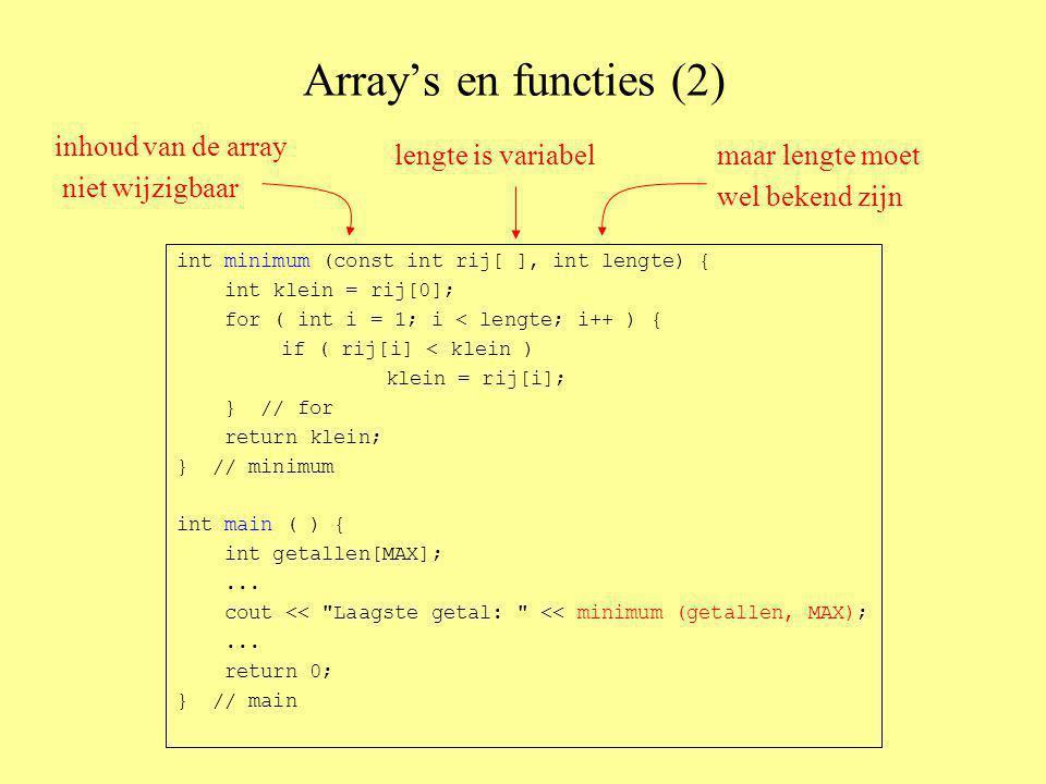 Array's en functies (2) int minimum (const int rij[ ], int lengte) { int klein = rij[0]; for ( int i = 1; i < lengte; i++ ) { if ( rij[i] < klein ) klein = rij[i]; } // for return klein; } // minimum int main ( ) { int getallen[MAX];...