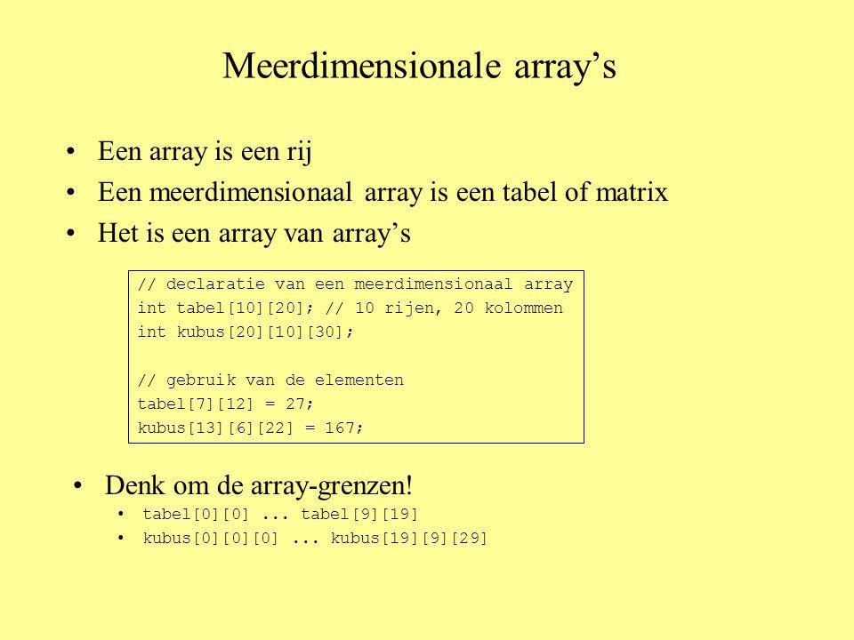 Meerdimensionale array's Een array is een rij Een meerdimensionaal array is een tabel of matrix Het is een array van array's // declaratie van een meerdimensionaal array int tabel[10][20]; // 10 rijen, 20 kolommen int kubus[20][10][30]; // gebruik van de elementen tabel[7][12] = 27; kubus[13][6][22] = 167; Denk om de array-grenzen.
