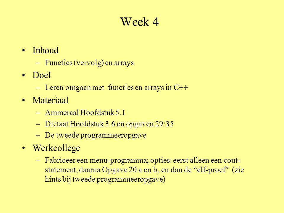 Week 4 Inhoud –Functies (vervolg) en arrays Doel –Leren omgaan met functies en arrays in C++ Materiaal –Ammeraal Hoofdstuk 5.1 –Dictaat Hoofdstuk 3.6 en opgaven 29/35 –De tweede programmeeropgave Werkcollege –Fabriceer een menu-programma; opties: eerst alleen een cout- statement, daarna Opgave 20 a en b, en dan de elf-proef (zie hints bij tweede programmeeropgave)