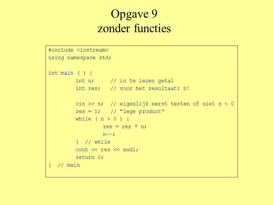 Opgave 9 functie met while #include using namespace std; int faculteit1 (int getal) { int res = 1;// lege product while ( getal > 0 ) { res = res * getal; getal--; } // while return res; } // faculteit1 int main ( ) { int n;// in te lezen getal cin >> n;// eigenlijk eerst testen of niet n < 0 cout << faculteit1 (n) << endl; return 0; } // main aanroep int functie