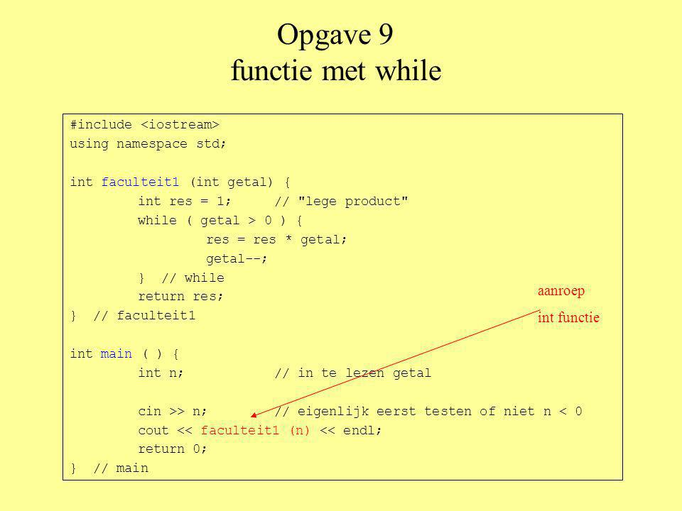 Opgave 9 functie met for #include using namespace std; int faculteit2 (int getal) { int res; // for-loop met rare initialisatie: for ( res = 1; getal > 0; getal-- ) { res = res * getal; } // for return res; } // faculteit2 int main ( ) { int n;// in te lezen getal cin >> n; if ( n < 0 ) return 1; cout << faculteit2 (n) << endl; return 0; } // main