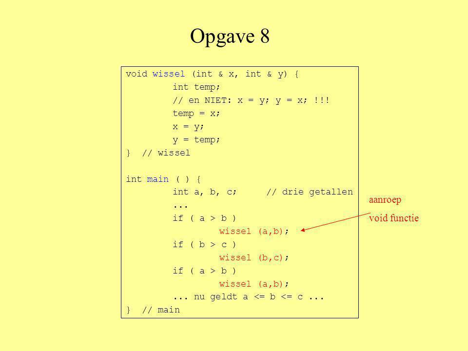 Opgave 8 void wissel (int & x, int & y) { int temp; temp = x; x = y; y = temp; } // wissel void sorteer (int & eerste, int & tweede, int & derde) { if ( eerste > tweede ) wissel (eerste, tweede); if ( tweede > derde ) wissel (tweede, derde); if ( eerste > tweede ) wissel (eerste, tweede); } // sorteer
