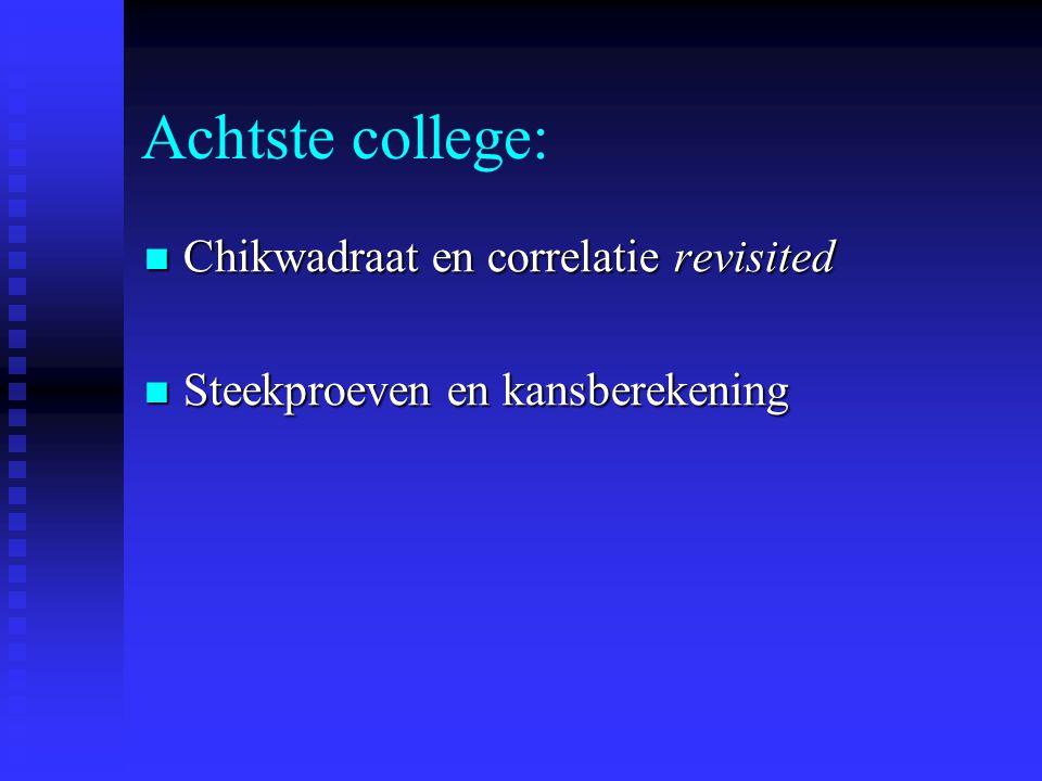 Achtste college: Chikwadraat en correlatie revisited Chikwadraat en correlatie revisited Steekproeven en kansberekening Steekproeven en kansberekening