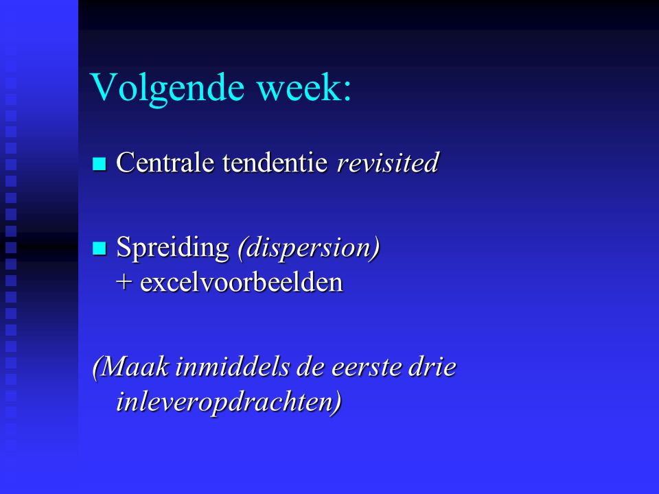 Volgende week: Centrale tendentie revisited Centrale tendentie revisited Spreiding (dispersion) + excelvoorbeelden Spreiding (dispersion) + excelvoorbeelden (Maak inmiddels de eerste drie inleveropdrachten)