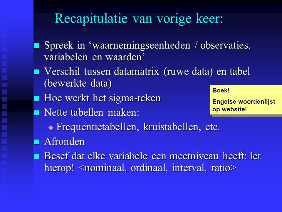 Spreek in 'waarnemingseenheden / observaties, variabelen en waarden' Spreek in 'waarnemingseenheden / observaties, variabelen en waarden' Verschil tussen datamatrix (ruwe data) en tabel (bewerkte data) Verschil tussen datamatrix (ruwe data) en tabel (bewerkte data) Hoe werkt het sigma-teken Hoe werkt het sigma-teken Nette tabellen maken: Nette tabellen maken:  Frequentietabellen, kruistabellen, etc.