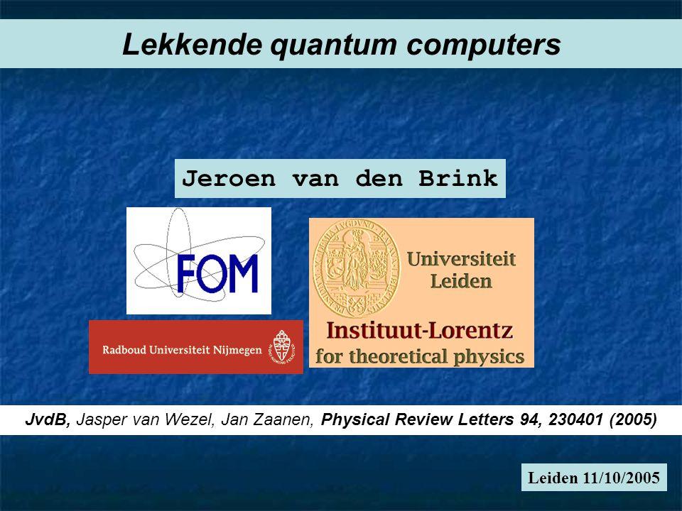 Leiden 11/10/2005 Lekkende quantum computers Jeroen van den Brink JvdB, Jasper van Wezel, Jan Zaanen, Physical Review Letters 94, 230401 (2005)