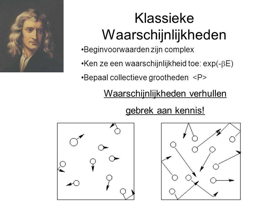 Klassieke Waarschijnlijkheden Beginvoorwaarden zijn complex Ken ze een waarschijnlijkheid toe: exp(-  E) Bepaal collectieve grootheden Waarschijnlijkheden verhullen gebrek aan kennis!