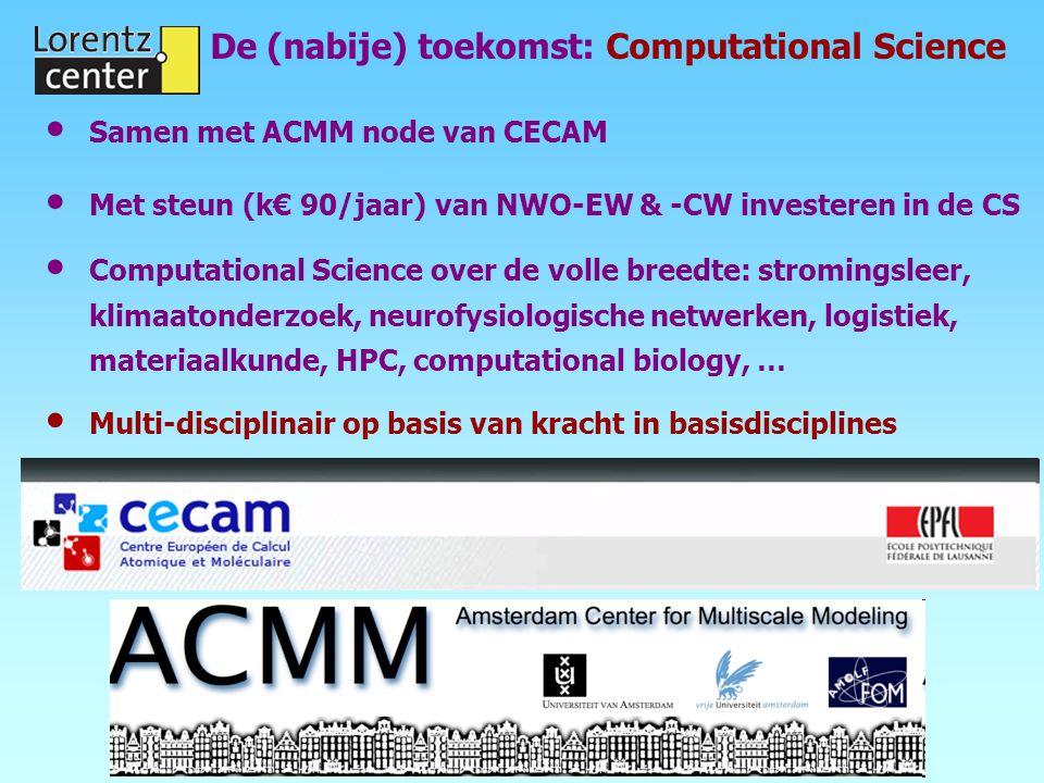 De (nabije) toekomst: Computational Science Samen met ACMM node van CECAM Met steun (k€ 90/jaar) van NWO-EW & -CW investeren in de CS Computational Science over de volle breedte: stromingsleer, klimaatonderzoek, neurofysiologische netwerken, logistiek, materiaalkunde, HPC, computational biology, … Multi-disciplinair op basis van kracht in basisdisciplines