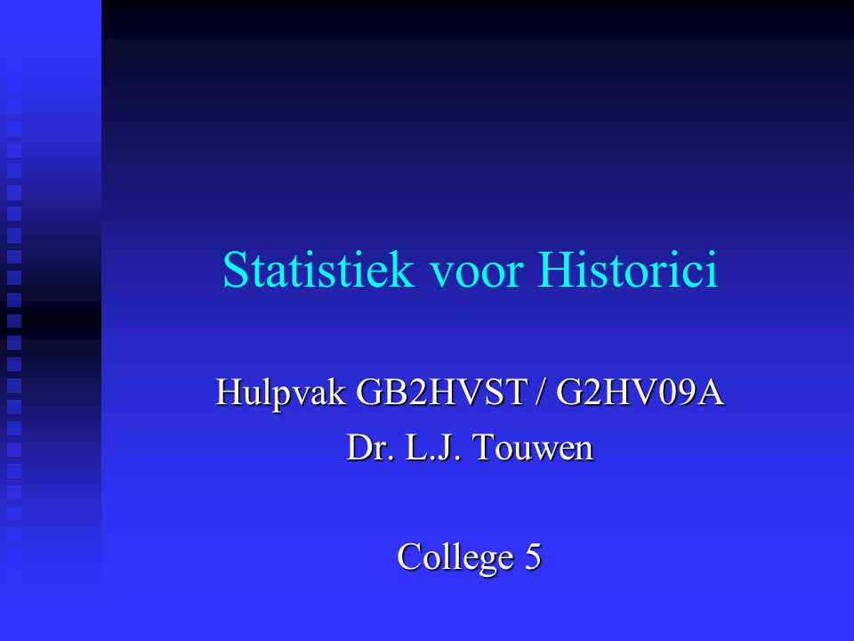 Statistiek voor Historici Hulpvak GB2HVST / G2HV09A Dr. L.J. Touwen College 5