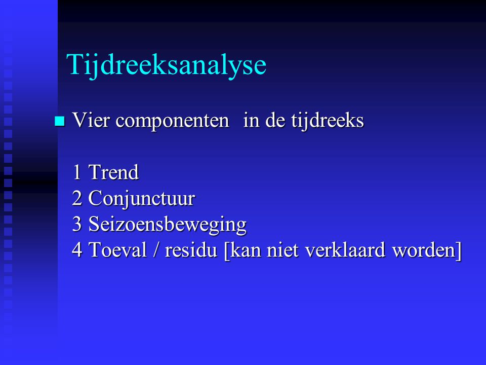 Tijdreeksanalyse Vier componenten in de tijdreeks 1 Trend 2 Conjunctuur 3 Seizoensbeweging 4 Toeval / residu [kan niet verklaard worden] Vier componen