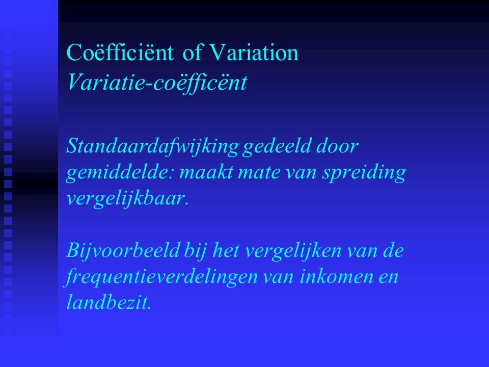 Coëfficiënt of Variation Variatie-coëfficënt Standaardafwijking gedeeld door gemiddelde: maakt mate van spreiding vergelijkbaar. Bijvoorbeeld bij het