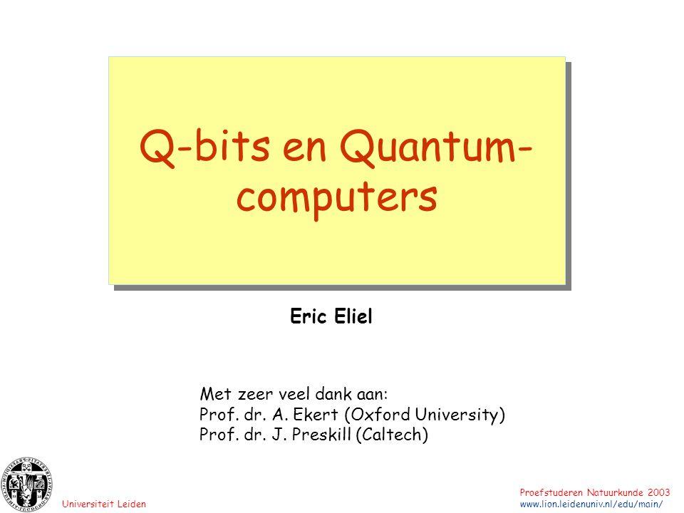 Universiteit Leiden Proefstuderen Natuurkunde 2003 www.lion.leidenuniv.nl/edu/main/ Q-bits en Quantum- computers Eric Eliel Met zeer veel dank aan: Pr