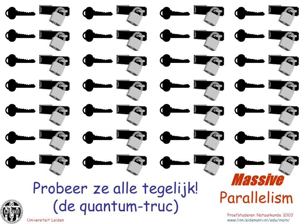 Universiteit Leiden Proefstuderen Natuurkunde 2003 www.lion.leidenuniv.nl/edu/main/ Probeer ze alle tegelijk! (de quantum-truc) Massive Parallelism