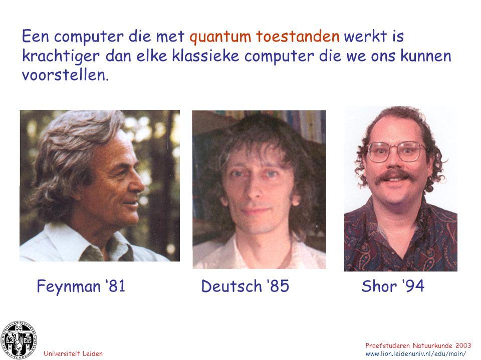 Universiteit Leiden Proefstuderen Natuurkunde 2003 www.lion.leidenuniv.nl/edu/main/ Feynman '81Deutsch '85 Shor '94 Een computer die met quantum toest