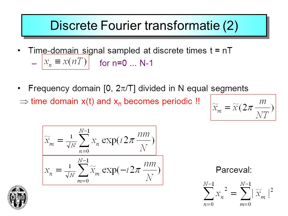 Discrete Fourier transformatie (2) Time-domain signal sampled at discrete times t = nT – for n=0... N-1 Frequency domain [0, 2  /T] divided in N equa