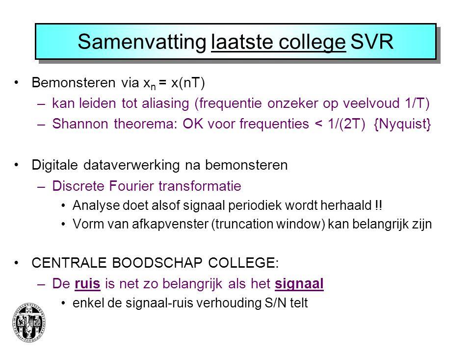 Samenvatting laatste college SVR Bemonsteren via x n = x(nT) –kan leiden tot aliasing (frequentie onzeker op veelvoud 1/T) –Shannon theorema: OK voor