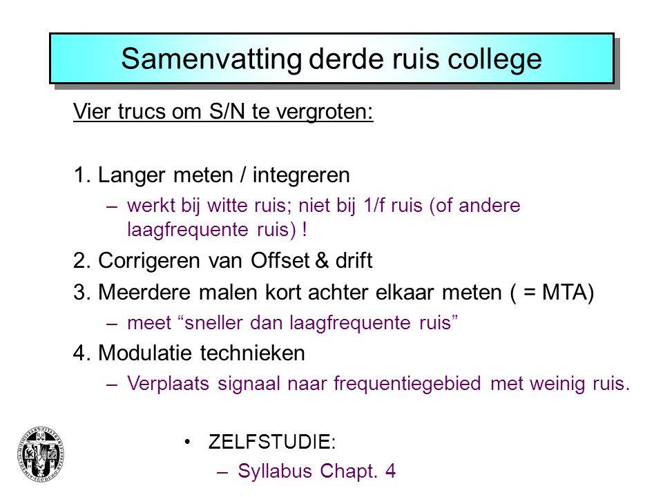 Samenvatting derde ruis college ZELFSTUDIE: –Syllabus Chapt. 4 Vier trucs om S/N te vergroten: 1.Langer meten / integreren –werkt bij witte ruis; niet