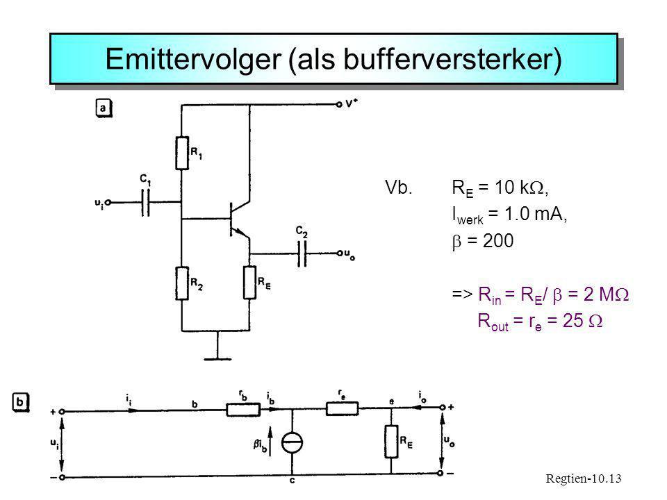 Emittervolger (als bufferversterker) Regtien-10.13 Vb. R E = 10 k , I werk = 1.0 mA,  = 200 => R in = R E /  = 2 M  R out = r e = 25 
