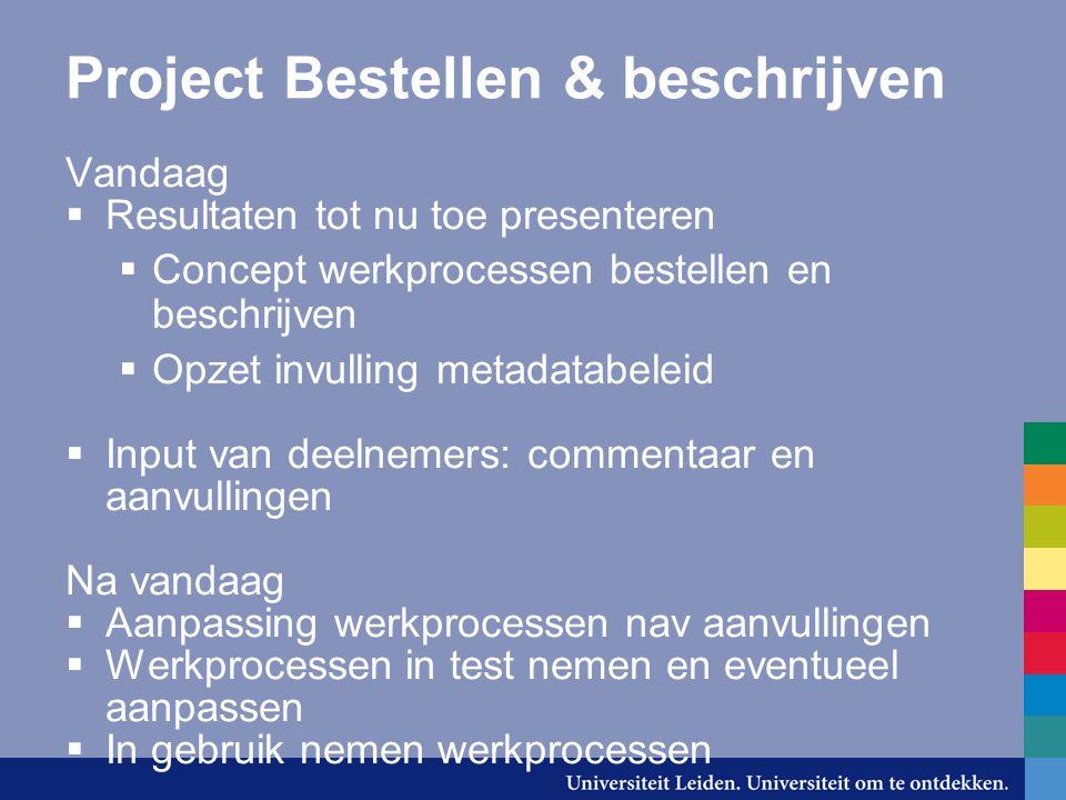 Project Bestellen & beschrijven Vandaag  Resultaten tot nu toe presenteren  Concept werkprocessen bestellen en beschrijven  Opzet invulling metadat