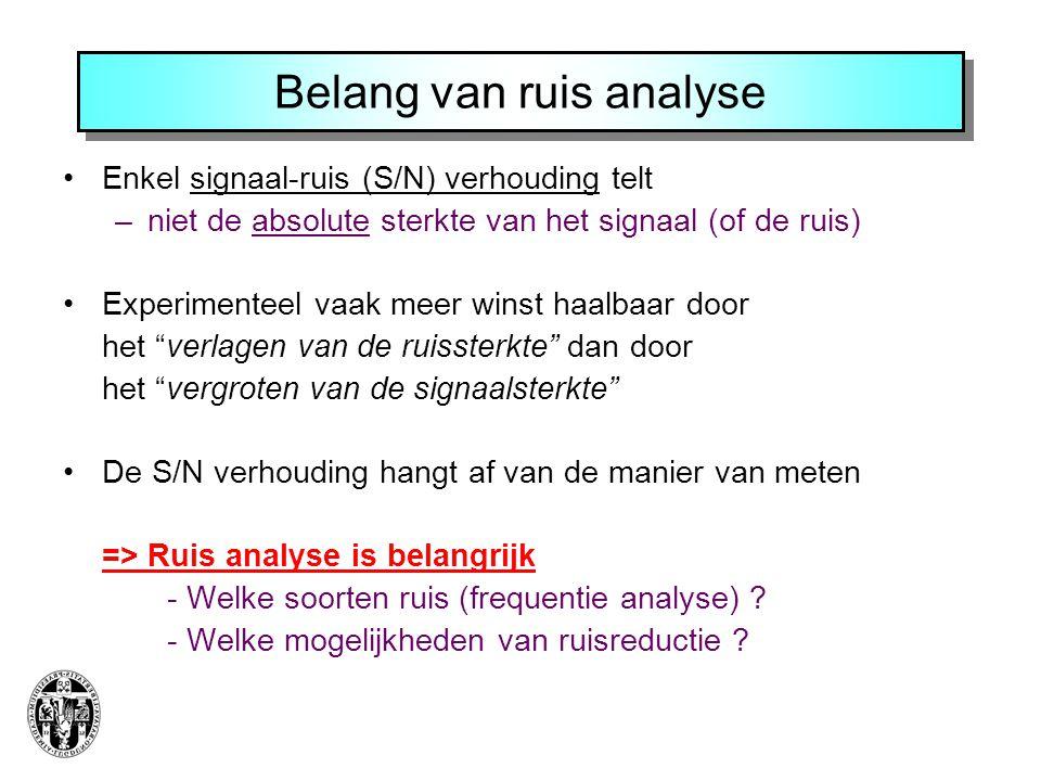 Belang van ruis analyse Enkel signaal-ruis (S/N) verhouding telt –niet de absolute sterkte van het signaal (of de ruis) Experimenteel vaak meer winst haalbaar door het verlagen van de ruissterkte dan door het vergroten van de signaalsterkte De S/N verhouding hangt af van de manier van meten => Ruis analyse is belangrijk - Welke soorten ruis (frequentie analyse) .