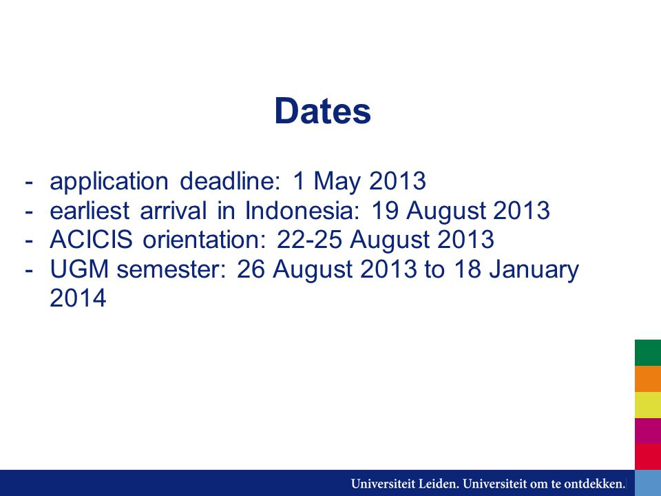 Dates -application deadline: 1 May 2013 -earliest arrival in Indonesia: 19 August 2013 -ACICIS orientation: 22-25 August 2013 -UGM semester: 26 August 2013 to 18 January 2014