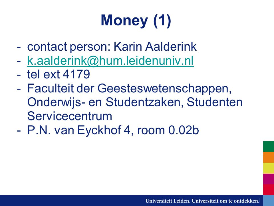 Money (1) -contact person: Karin Aalderink -k.aalderink@hum.leidenuniv.nlk.aalderink@hum.leidenuniv.nl -tel ext 4179 -Faculteit der Geesteswetenschappen, Onderwijs- en Studentzaken, Studenten Servicecentrum -P.N.