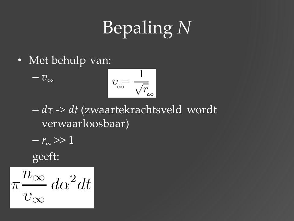Bepaling N Met behulp van: – v ∞ – dτ -> dt (zwaartekrachtsveld wordt verwaarloosbaar) – r ∞ >> 1 geeft: