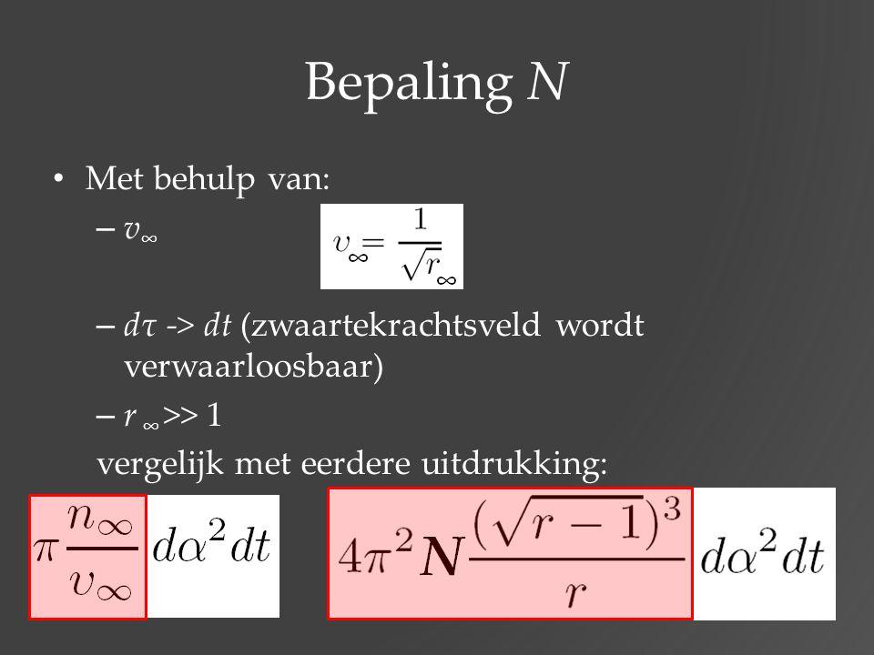 Bepaling N Met behulp van: – v ∞ – dτ -> dt (zwaartekrachtsveld wordt verwaarloosbaar) – r ∞ >> 1 vergelijk met eerdere uitdrukking:
