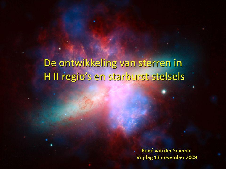De ontwikkeling van sterren in H II regio's en starburst stelsels H II regio's en starburst stelsels René van der Smeede Vrijdag 13 november 2009