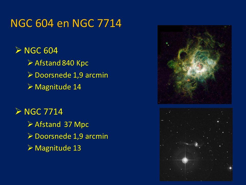 NGC 604 en NGC 7714  NGC 604  Afstand 840 Kpc  Doorsnede 1,9 arcmin  Magnitude 14  NGC 7714  Afstand 37 Mpc  Doorsnede 1,9 arcmin  Magnitude 13