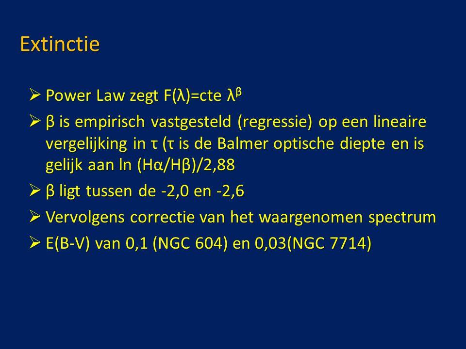 Extinctie  Power Law zegt F(λ)=cte λ β  β is empirisch vastgesteld (regressie) op een lineaire vergelijking in τ (τ is de Balmer optische diepte en is gelijk aan ln (Hα/Hβ)/2,88  β ligt tussen de -2,0 en -2,6  Vervolgens correctie van het waargenomen spectrum  E(B-V) van 0,1 (NGC 604) en 0,03(NGC 7714)