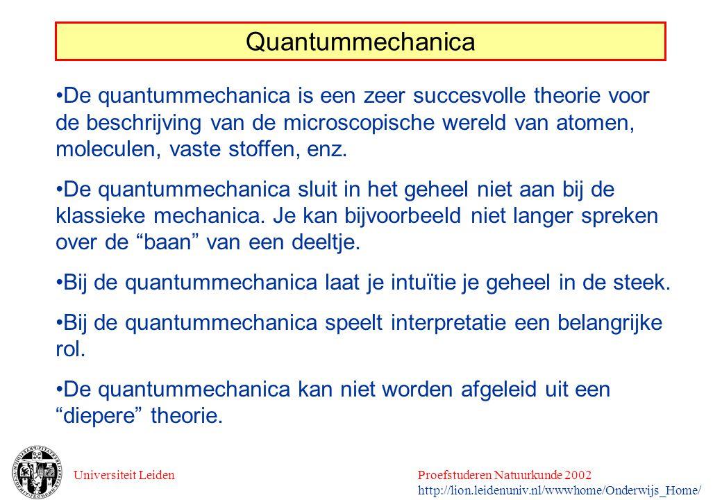Universiteit LeidenProefstuderen Natuurkunde 2002 http://lion.leidenuniv.nl/wwwhome/Onderwijs_Home/ Quantummechanica De quantummechanica is een zeer s