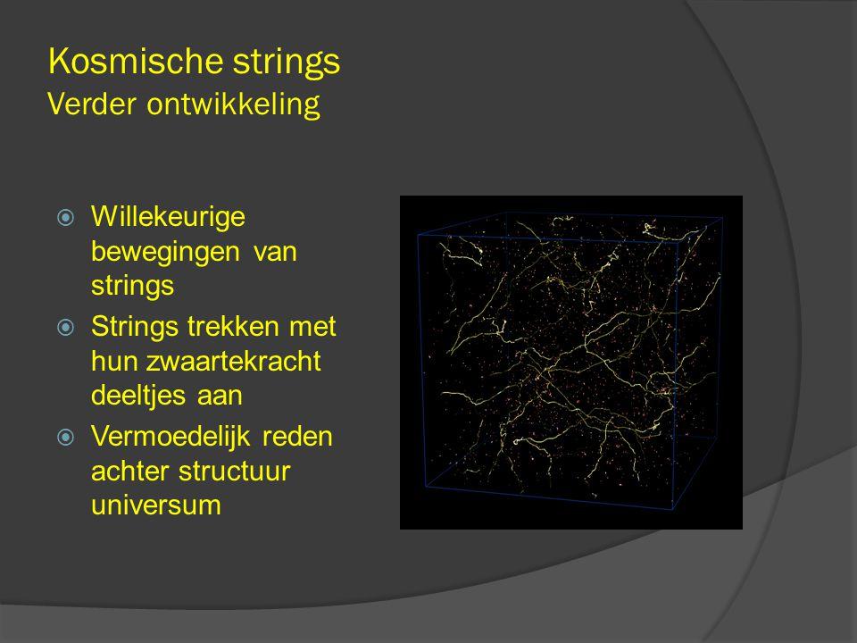 Kosmische strings Verder ontwikkeling  Willekeurige bewegingen van strings  Strings trekken met hun zwaartekracht deeltjes aan  Vermoedelijk reden achter structuur universum