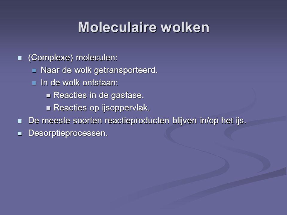 Moleculaire wolken (Complexe) moleculen: (Complexe) moleculen: Naar de wolk getransporteerd. Naar de wolk getransporteerd. In de wolk ontstaan: In de