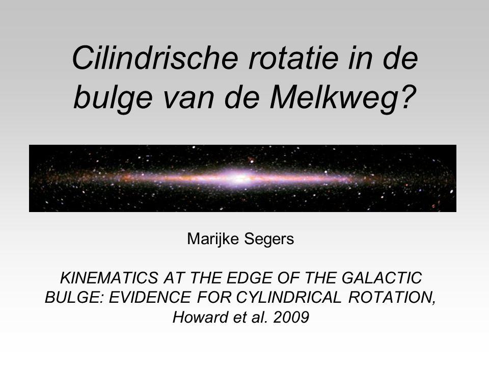 Cilindrische rotatie in de bulge van de Melkweg? Marijke Segers KINEMATICS AT THE EDGE OF THE GALACTIC BULGE: EVIDENCE FOR CYLINDRICAL ROTATION, Howar