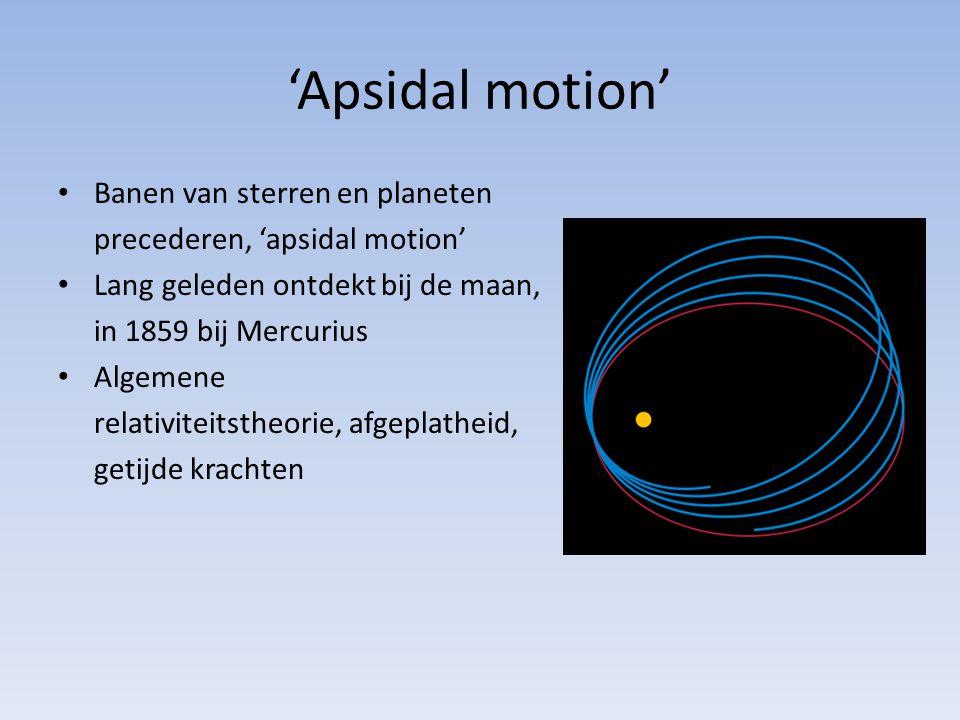 'Apsidal motion' Banen van sterren en planeten precederen, 'apsidal motion' Lang geleden ontdekt bij de maan, in 1859 bij Mercurius Algemene relativiteitstheorie, afgeplatheid, getijde krachten