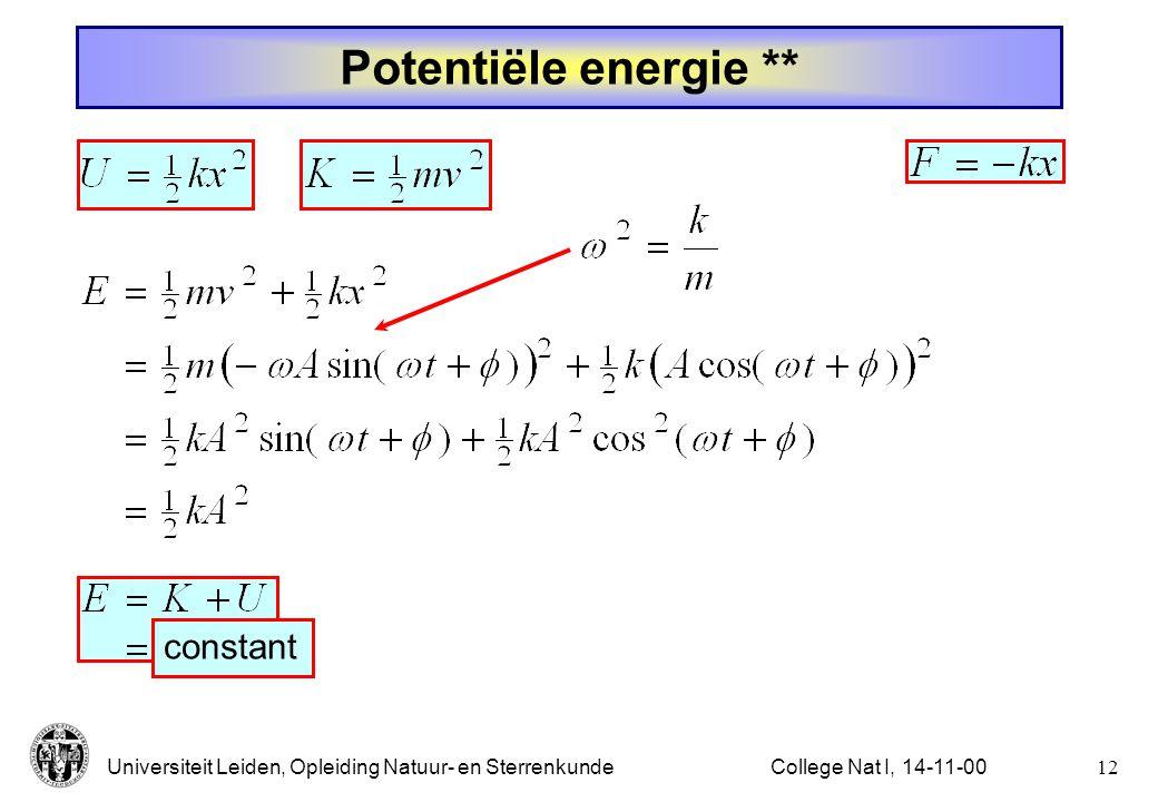 Universiteit Leiden, Opleiding Natuur- en Sterrenkunde11College Nat I, 14-11-00 Potentiële energie * E = K + U U K Evenwicht ( x = 0): constant