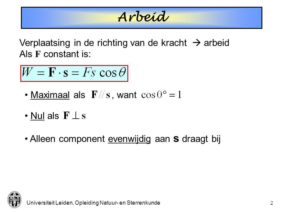 Universiteit Leiden, Opleiding Natuur- en Sterrenkunde2 Arbeid Verplaatsing in de richting van de kracht  arbeid Als F constant is: Maximaal als, want Nul als Alleen component evenwijdig aan s draagt bij