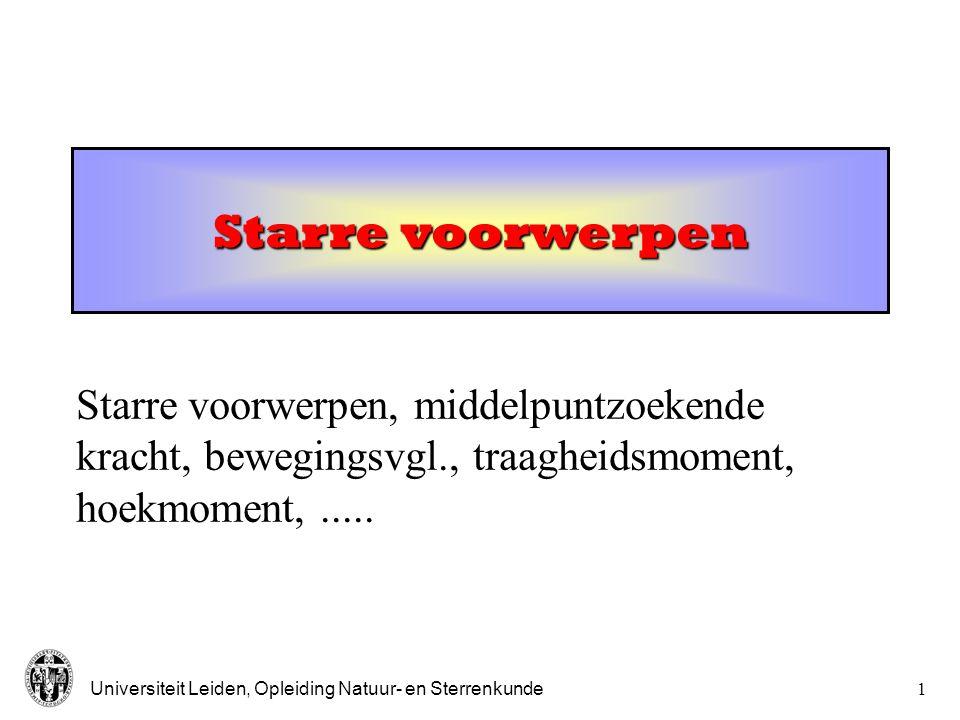 Universiteit Leiden, Opleiding Natuur- en Sterrenkunde1 Starre voorwerpen Starre voorwerpen, middelpuntzoekende kracht, bewegingsvgl., traagheidsmoment, hoekmoment,.....