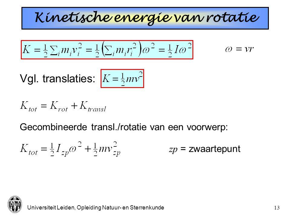 Universiteit Leiden, Opleiding Natuur- en Sterrenkunde12 Kinetische energie van rotatie Vgl. translaties: