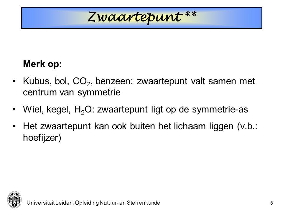 Universiteit Leiden, Opleiding Natuur- en Sterrenkunde6 Zwaartepunt ** Merk op: Kubus, bol, CO 2, benzeen: zwaartepunt valt samen met centrum van symmetrie Wiel, kegel, H 2 O: zwaartepunt ligt op de symmetrie-as Het zwaartepunt kan ook buiten het lichaam liggen (v.b.: hoefijzer)