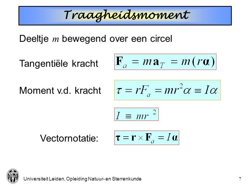 Universiteit Leiden, Opleiding Natuur- en Sterrenkunde7 Traagheidsmoment Tangentiële kracht Deeltje m bewegend over een circel Moment v.d.