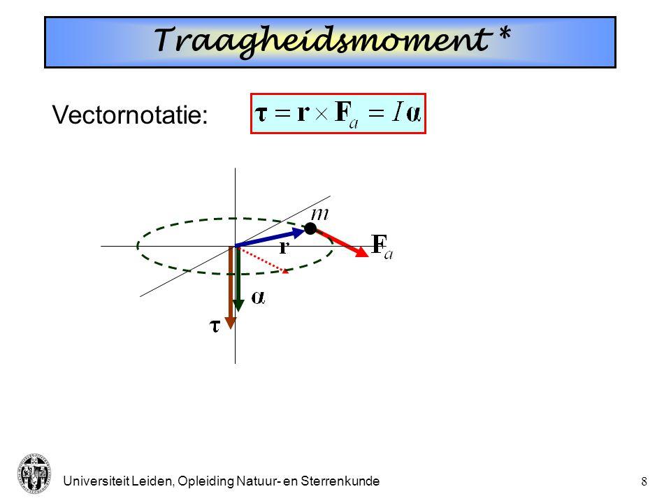 Universiteit Leiden, Opleiding Natuur- en Sterrenkunde7 Traagheidsmoment Tangentiële kracht Deeltje m bewegend over een circel Moment v.d. kracht Vect