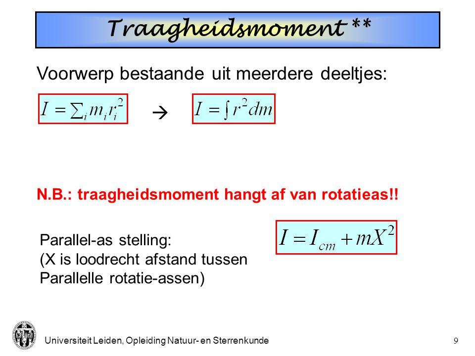 Universiteit Leiden, Opleiding Natuur- en Sterrenkunde9 Traagheidsmoment ** Voorwerp bestaande uit meerdere deeltjes:  N.B.: traagheidsmoment hangt af van rotatieas!.